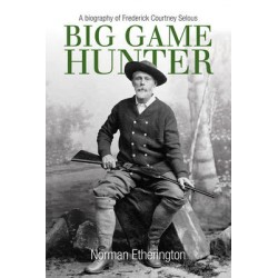 Big Game Hunter: A Biography of Frederick Courtney Selous